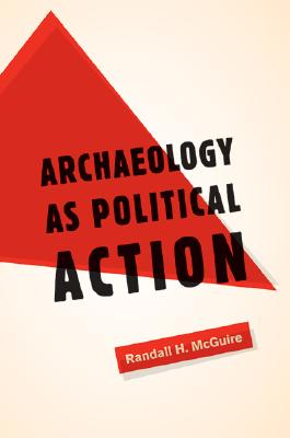 Archaeology as Political Action By McGuire, Randall H.